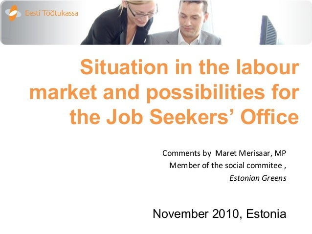 Situation in the labour market and possibilities for the Job Seekers' Office Comments by Maret Merisaar, MP Member of the ...