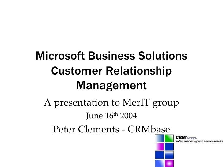 Microsoft Business Solutions Customer Relationship Management A presentation to MerIT group June 16 th  2004 Peter Clement...