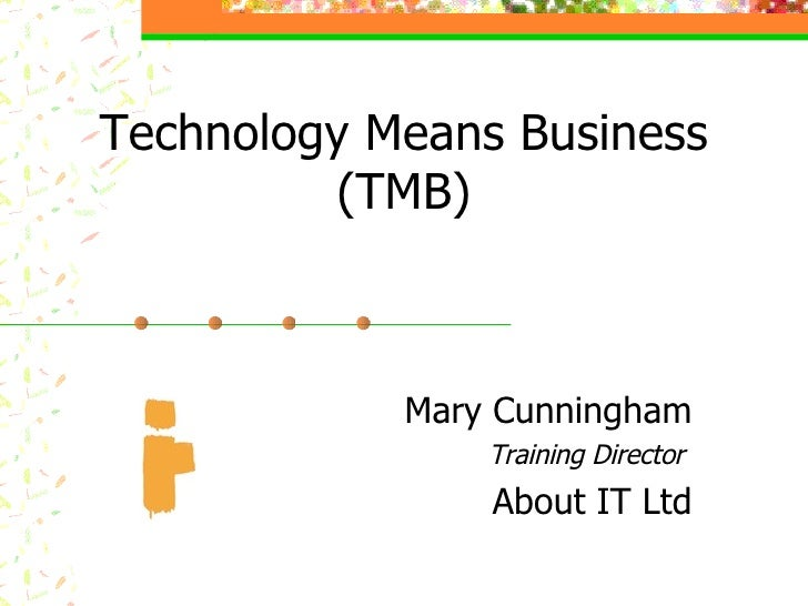 Technology Means Business  (TMB) Mary Cunningham Training Director  About IT Ltd