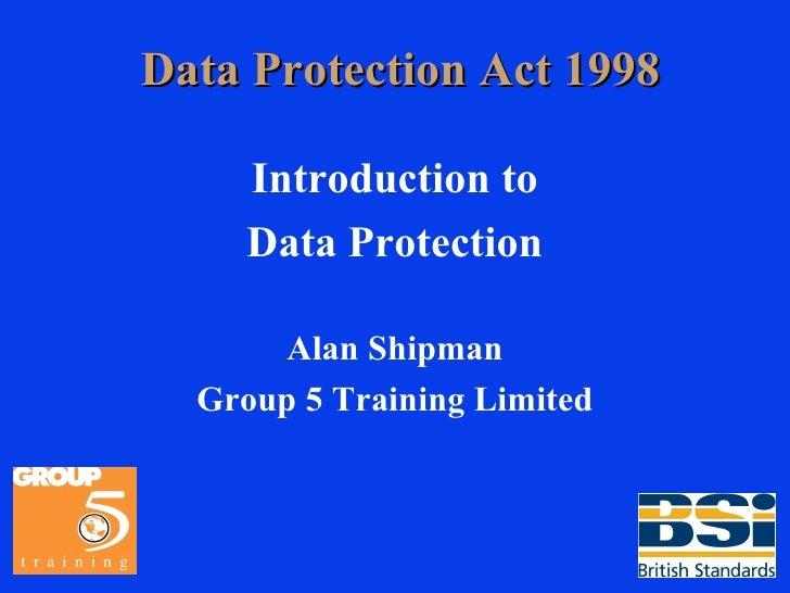 Data Protection Act 1998 <ul><li>Introduction to </li></ul><ul><li>Data Protection </li></ul><ul><li>Alan Shipman </li></u...