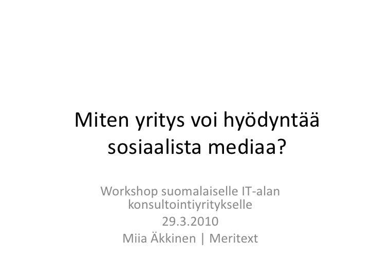 Miten yritys voi hyödyntää sosiaalista mediaa?<br />Workshop suomalaiselle IT-alan konsultointiyritykselle<br />29.3.2010<...