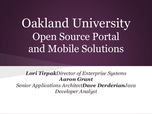 Oakland University Open Source Portal and Mobile Solutions Lori TirpakDirector of Enterprise Systems Aaron Grant Senior Ap...