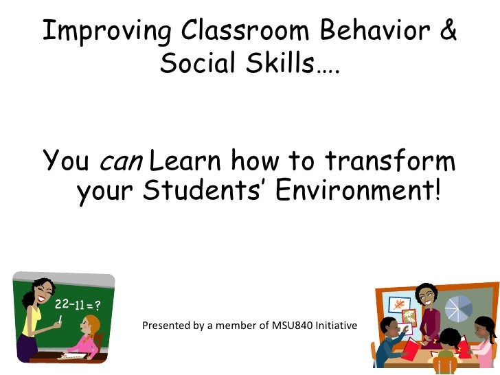 Improving Classroom Behavior & Social Skills….<br />You can Learn how to transform your Students' Environment! <br />Prese...