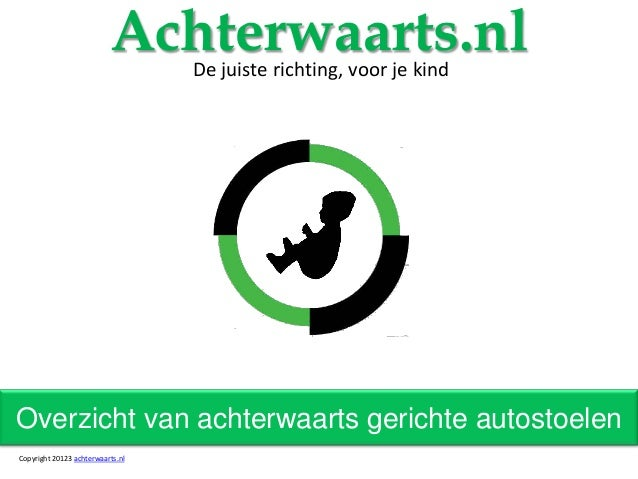 Overzicht van achterwaarts gerichte autostoelenAchterwaarts.nlDe juiste richting, voor je kindCopyright 20123 achterwaarts...