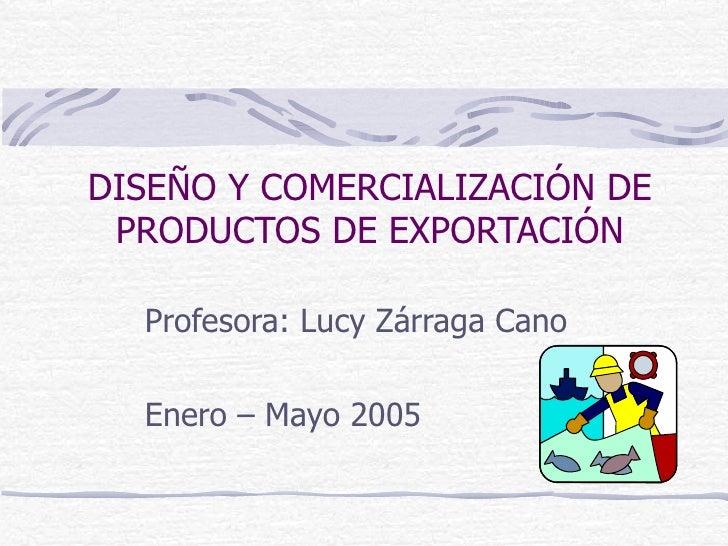 DISEÑO Y COMERCIALIZACIÓN DE PRODUCTOS DE EXPORTACIÓN Profesora: Lucy Zárraga Cano Enero – Mayo 2005