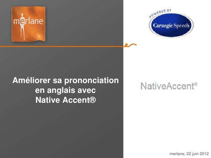 Améliorer sa prononciation     en anglais avec     Native Accent®                             merlane, 22 juin 2012