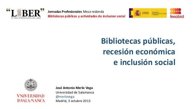 Bibliotecas públicas, recesión económica e inclusión social José Antonio Merlo Vega Universidad de Salamanca @merlovega Ma...