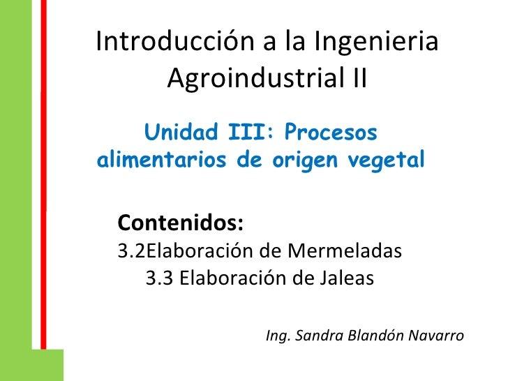 <ul>Introducción a la Ingenieria Agroindustrial II </ul><ul>Unidad III: Procesos alimentarios de origen vegetal </ul><ul>C...