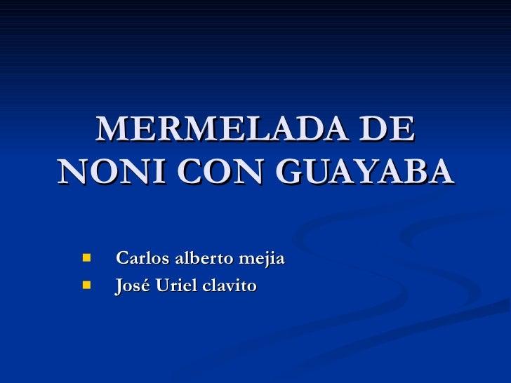 MERMELADA DE NONI CON GUAYABA <ul><li>Carlos alberto mejia  </li></ul><ul><li>José Uriel clavito  </li></ul>