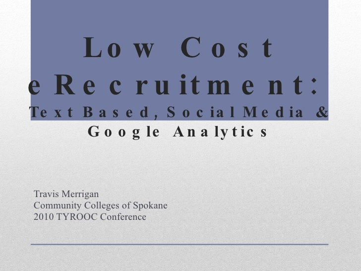 Low Cost eRecruitment:  Text Based, Social Media & Google Analytics Travis Merrigan Community Colleges of Spokane 2010 TYR...