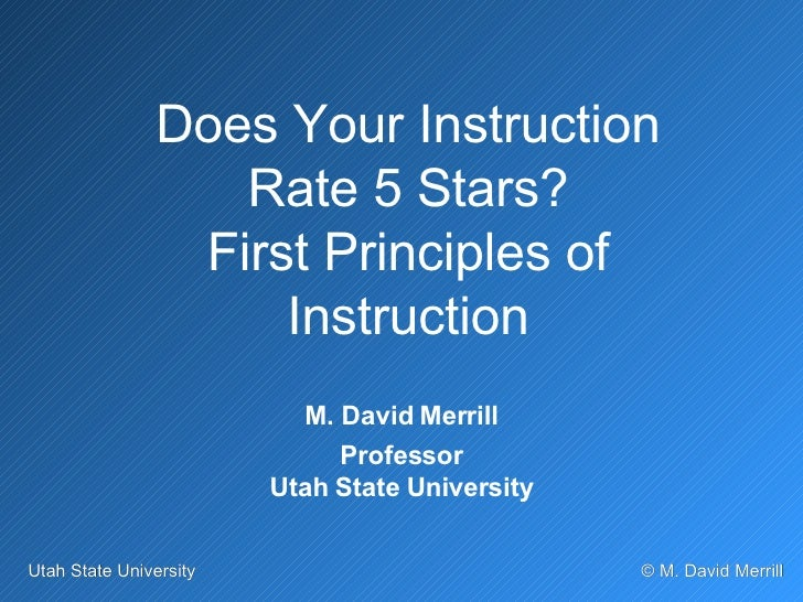 Does Your Instruction Rate 5 Stars? First Principles of Instruction M. David Merrill Professor Utah State University
