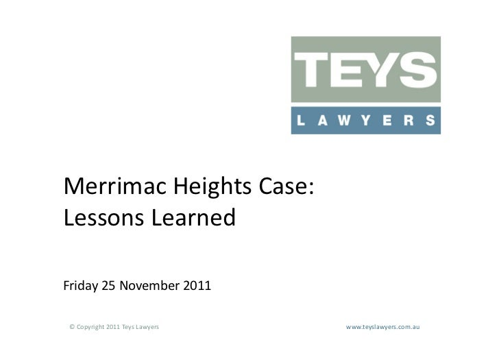 Merrimac	  Heights	  Case:	  Lessons	  Learned	  Friday	  25	  November	  2011	   ©	  Copyright	  2011	  Teys	  Lawyers   ...