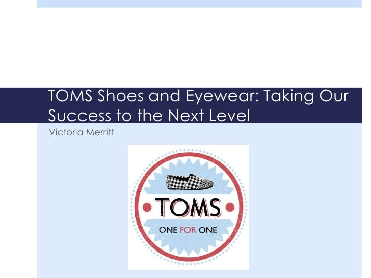 TOMS Shoes and Eyewear: Taking OurSuccess to the Next LevelVictoria Merritt