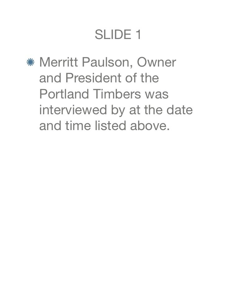 SLIDE 1 Merritt Paulson, Owner and President of the Portland Timbers was interviewed by at the date and time listed above.