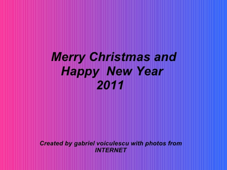 Merry Christmas and Happy  New Year  2011   Created by gabriel voiculescu with photos from INTERNET