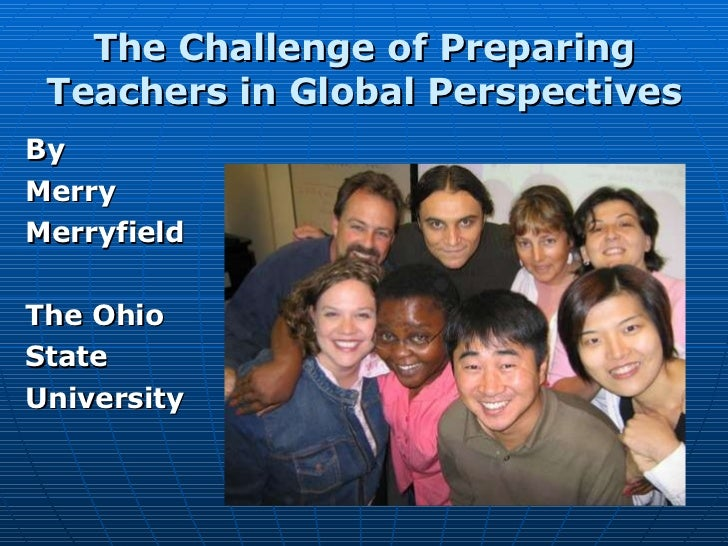 The Challenge of Preparing Teachers in Global Perspectives <ul><li>By  </li></ul><ul><li>Merry  </li></ul><ul><li>Merryfie...