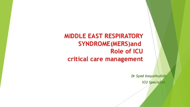MIDDLE EAST RESPIRATORY SYNDROME(MERS)and Role of ICU critical care management Dr Syed Inayathullah ICU Specialist