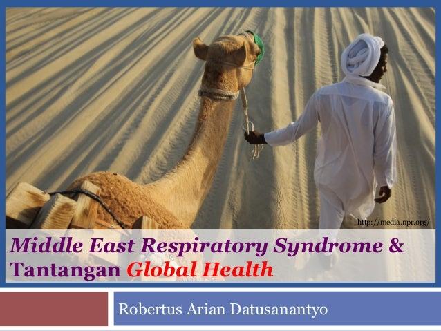 Middle East Respiratory Syndrome & Tantangan Global Health Robertus Arian Datusanantyo http://media.npr.org/