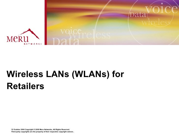 Wireless LANs (WLANs) for Retailers    12 October 2006 Copyright © 2006 Meru Networks, All Rights Reserved. Third party co...