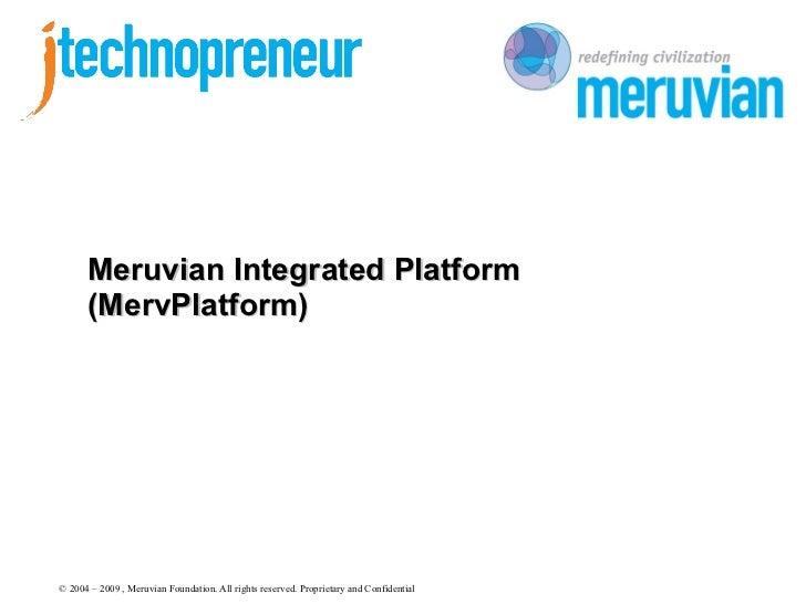 Meruvian Integrated Platform      (MervPlatform)© 2004 – 2009 , Meruvian Foundation. All rights reserved. Proprietary and ...