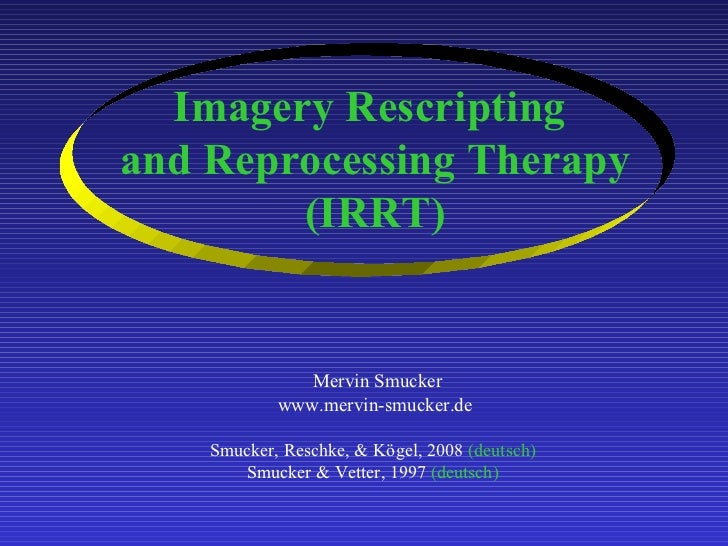 Imagery Rescripting  and Reprocessing Therapy (IRRT)     Mervin Smucker www.mervin-smucker.de Smucker, Reschke, & Kögel, 2...