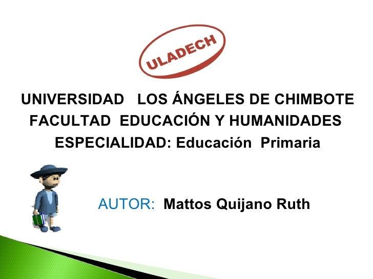 UNIVERSIDAD  LOS ÁNGELES DE CHIMBOTE  FACULTAD  EDUCACIÓN Y HUMANIDADES  ESPECIALIDAD: Educación  Primaria AUTOR:  Mattos ...