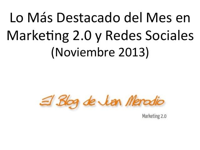 Lo  Más  Destacado  del  Mes  en   Marke1ng  2.0  y  Redes  Sociales   (Noviembre  2013)