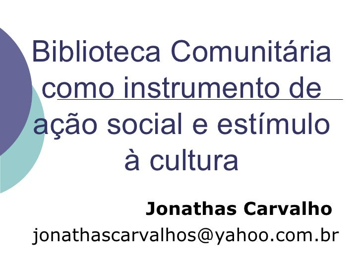 Biblioteca Comunitária como instrumento de ação social e estímulo à cultura Jonathas   Carvalho   [email_address]