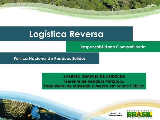 Logística Reversa Responsabilidade Compartilhada Política Nacional de Resíduos Sólidos SABRINA GIMENES DE ANDRADE Gerente ...