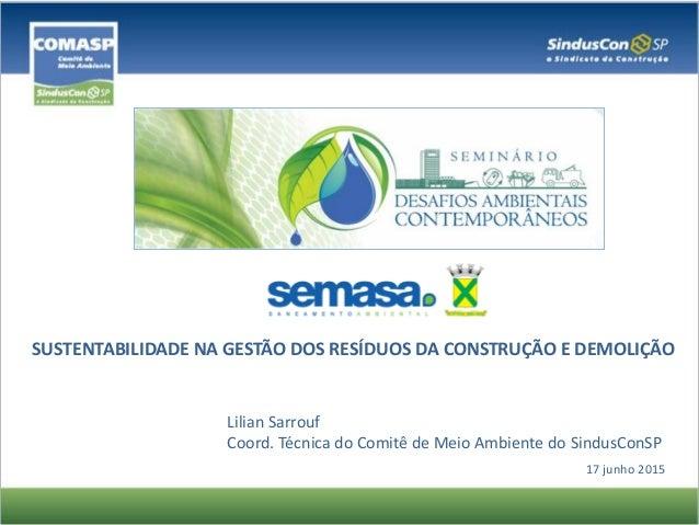 Lilian Sarrouf Coord. Técnica do Comitê de Meio Ambiente do SindusConSP 17 junho 2015 SUSTENTABILIDADE NA GESTÃO DOS RESÍD...