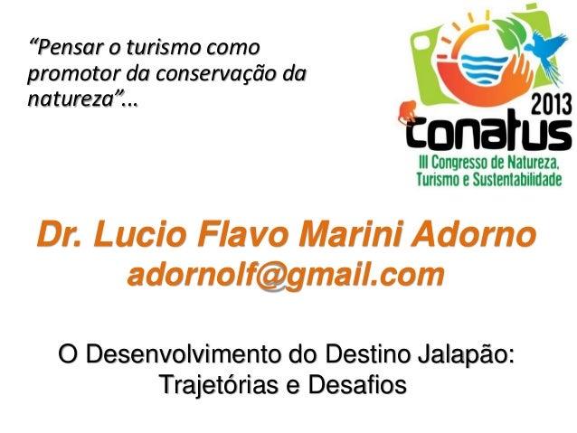 """Dr. Lucio Flavo Marini Adorno adornolf@gmail.com """"Pensar o turismo como promotor da conservação da natureza""""... O Desenvol..."""
