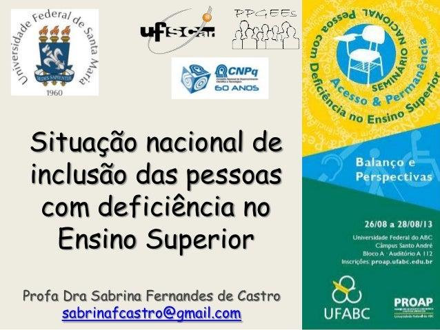 Situação nacional de inclusão das pessoas com deficiência no Ensino Superior Profa Dra Sabrina Fernandes de Castro sabrina...