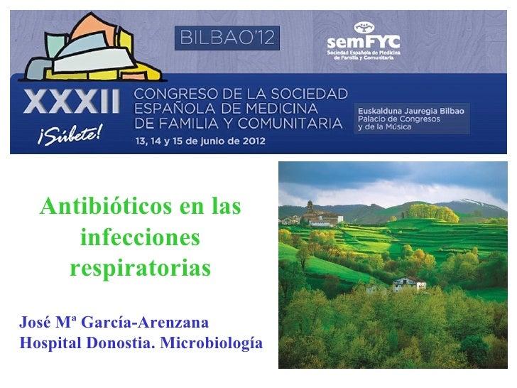 Antibióticos en las     infecciones    respiratoriasJosé Mª García-ArenzanaHospital Donostia. Microbiología