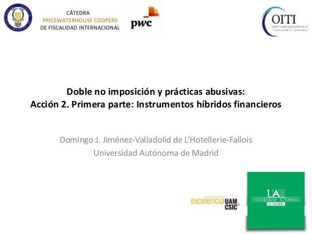 Doble no imposición y prácticas abusivas: Acción 2. Primera parte: Instrumentos híbridos financieros Domingo J. Jiménez-Va...