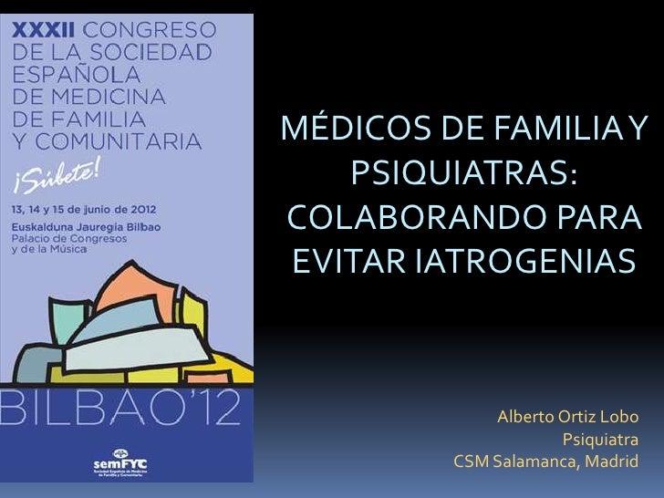 MÉDICOS DE FAMILIAY   PSIQUIATRAS:COLABORANDO PARAEVITAR IATROGENIAS            Alberto Ortiz Lobo                    Psiq...