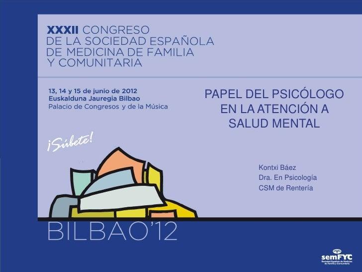 PAPEL DEL PSICÓLOGO  EN LA ATENCIÓN A   SALUD MENTAL       Kontxi Báez       Dra. En Psicología       CSM de Rentería