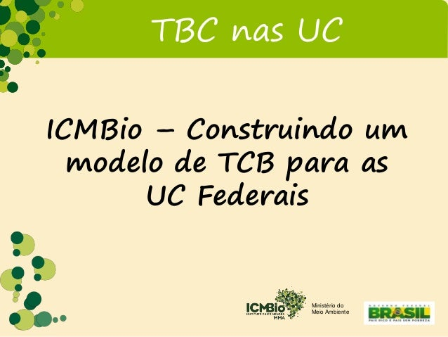 Ministério do Meio Ambiente TBC nas UC ICMBio – Construindo um modelo de TCB para as UC Federais