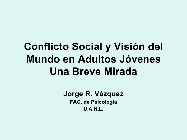 Conflicto Social y Visión del Mundo en Adultos Jóvenes Una Breve Mirada Jorge R. Vázquez FAC. de Psicología U.A.N.L.