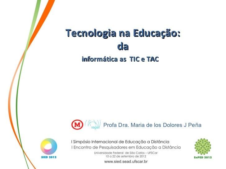 Tecnologia na Educação:          da   informática as TIC e TAC         Profa Dra. Maria de los Dolores J Peña