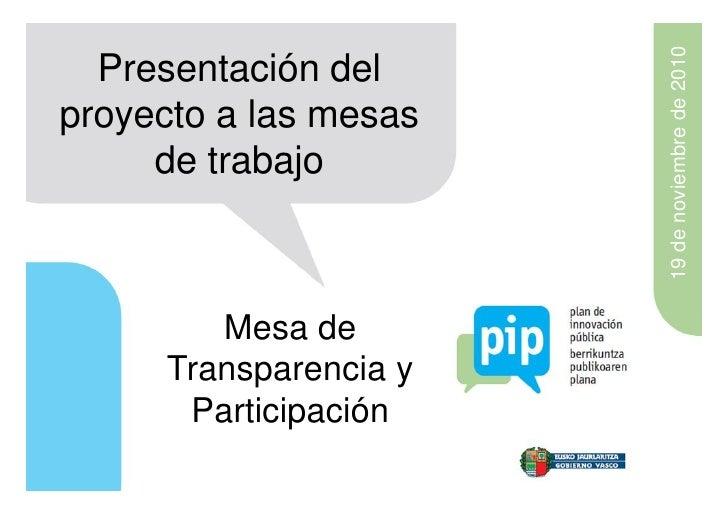 19 de noviembre de 2010  Presentación delproyecto a las mesas     de trabajo        Mesa de     Transparencia y      Parti...