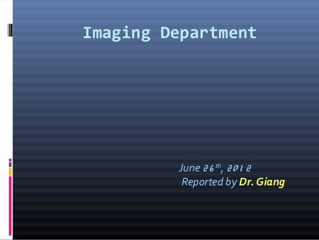 Imaging DepartmentJune 26 th, 20 1 2Reported by Dr. Giang