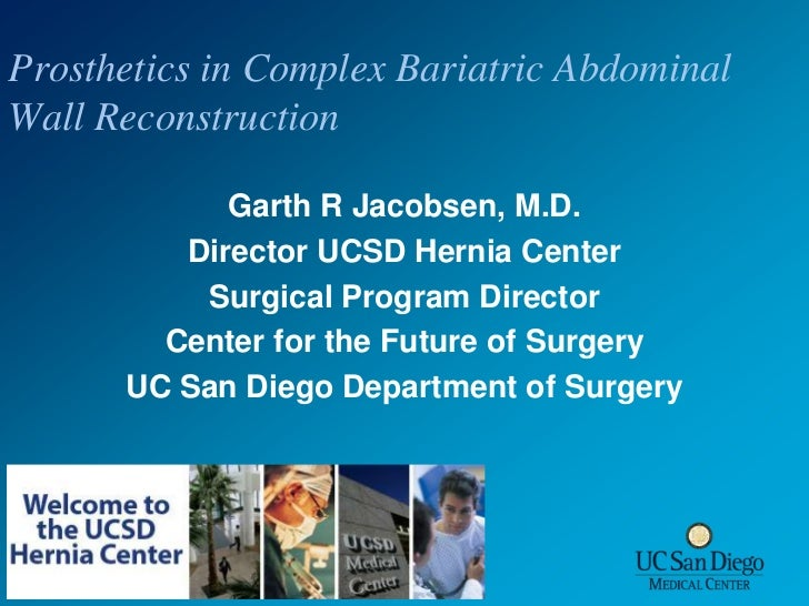 Prosthetics in Complex Bariatric Abdominal Wall Reconstruction<br />Garth R Jacobsen, M.D.<br />Director UCSD Hernia Cente...