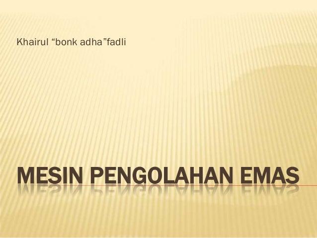 """Khairul """"bonk adha""""fadliMESIN PENGOLAHAN EMAS"""