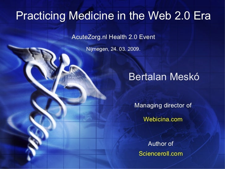 Practicing Medicine in the Web 2.0 Era           AcuteZorg.nl Health 2.0 Event                Nijmegen, 24. 03. 2009.     ...