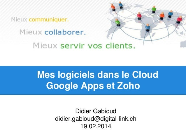 Mes logiciels dans le Cloud Google Apps et Zoho  Didier Gabioud  didier.gabioud@digital-link.ch  19.02.2014