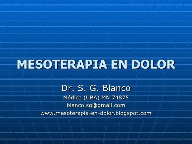 MESOTERAPIA EN DOLOR Dr. S. G. Blanco Médico (UBA) MN 74875 [email_address] www.mesoterapia-en-dolor.blogspot.com