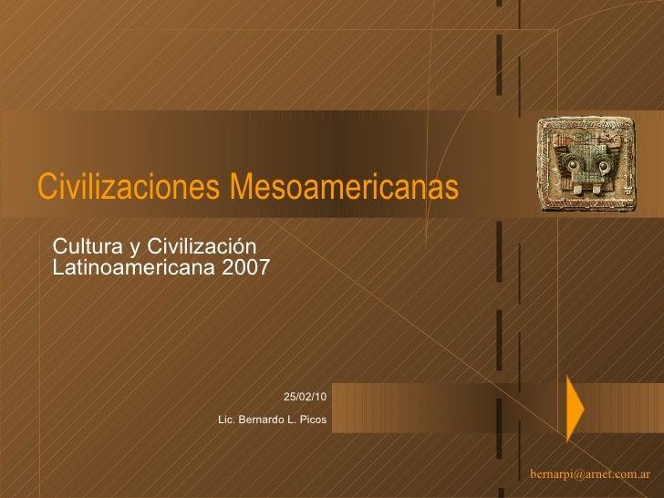 Civilizaciones Mesoamericanas Cultura y Civilización Latinoamericana 2007 25/02/10 Lic. Bernardo L. Picos