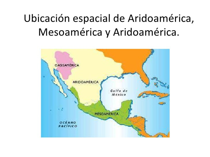 Ubicación espacial de Aridoamérica,  Mesoamérica y Aridoamérica.