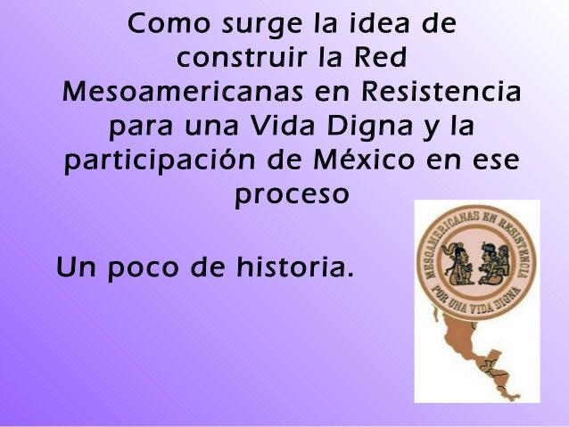 Como surge la idea de construir la Red Mesoamericanas en Resistencia para una Vida Digna y la participación de México en e...