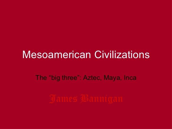 """Mesoamerican Civilizations  The """"big three"""": Aztec, Maya, Inca      James Bannigan"""